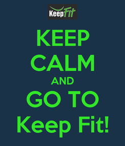 Poster: KEEP CALM AND GO TO Keep Fit!