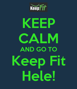 Poster: KEEP CALM AND GO TO Keep Fit Hele!