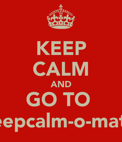 Poster: KEEP CALM AND GO TO  keepcalm-o-matic