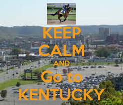 Poster: KEEP CALM AND Go to KENTUCKY