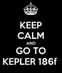 Poster: KEEP CALM AND GO TO KEPLER 186f