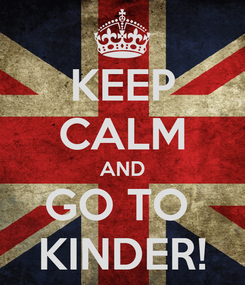 Poster: KEEP CALM AND GO TO  KINDER!
