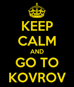 Poster: KEEP CALM AND GO TO KOVROV