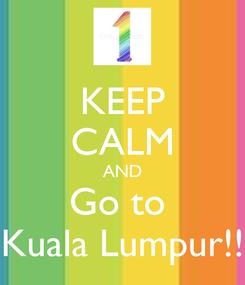 Poster: KEEP CALM AND Go to  Kuala Lumpur!!