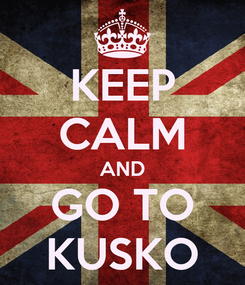 Poster: KEEP CALM AND GO TO KUSKO