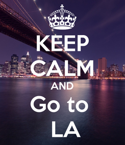 Poster: KEEP CALM AND Go to   LA