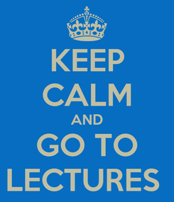 Poster: KEEP CALM AND GO TO LECTURES