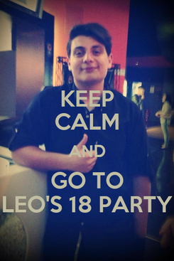 Poster: KEEP CALM AND GO TO LEO'S 18 PARTY