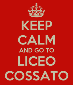 Poster: KEEP CALM AND GO TO LICEO COSSATO