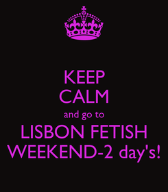 Poster: KEEP CALM and go to LISBON FETISH WEEKEND-2 day's!