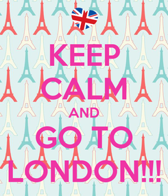 Poster: KEEP CALM AND GO TO LONDON!!!