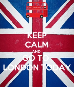 Poster: KEEP CALM AND  GO TO  LONDON TODAY