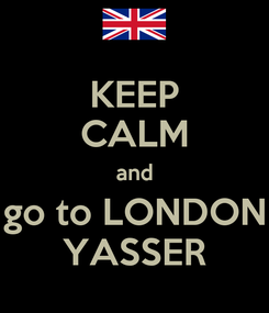 Poster: KEEP CALM and go to LONDON YASSER
