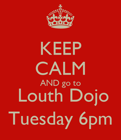 Poster: KEEP CALM AND go to  Louth Dojo Tuesday 6pm