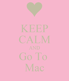 Poster: KEEP CALM AND Go To  Mac
