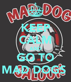 Poster: KEEP CALM AND GO TO MAD DOGS