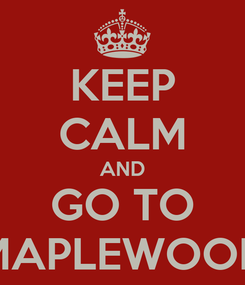 Poster: KEEP CALM AND GO TO MAPLEWOOD