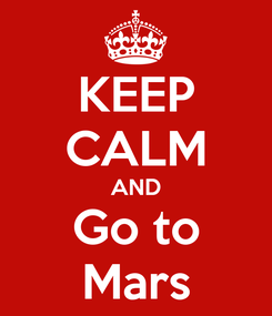 Poster: KEEP CALM AND Go to Mars