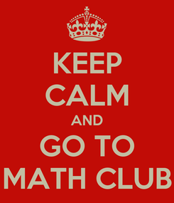 Poster: KEEP CALM AND GO TO MATH CLUB