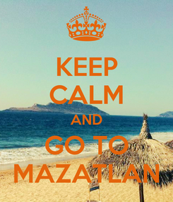 Poster: KEEP CALM AND GO TO MAZATLAN