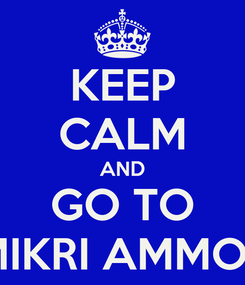 Poster: KEEP CALM AND GO TO MIKRI AMMOS