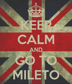 Poster: KEEP CALM AND GO TO MILETO