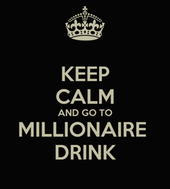 Poster: KEEP CALM AND GO TO MILLIONAIRE  DRINK
