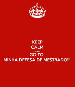 Poster: KEEP CALM AND GO TO  MINHA DEFESA DE MESTRADO!!!