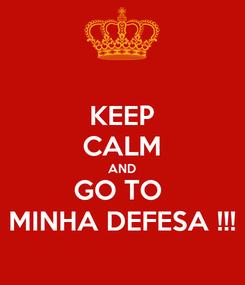 Poster: KEEP CALM AND GO TO  MINHA DEFESA !!!