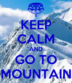 Poster: KEEP CALM AND GO TO MOUNTAIN