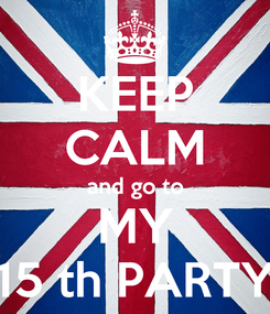 Poster: KEEP CALM and go to MY 15 th PARTY