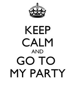 Poster: KEEP CALM AND GO TO  MY PARTY