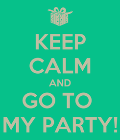 Poster: KEEP CALM AND GO TO  MY PARTY!