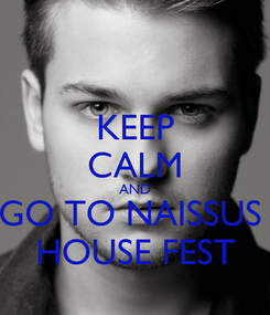 Poster: KEEP CALM AND GO TO NAISSUS  HOUSE FEST