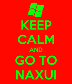 Poster: KEEP CALM AND GO TO NAXUI