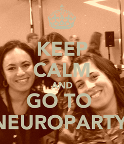 Poster: KEEP CALM AND GO TO  NEUROPARTY