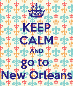 Poster: KEEP CALM AND go to  New Orleans
