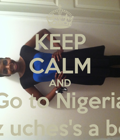 Poster: KEEP CALM AND Go to Nigeria (cuz uches's a boss)
