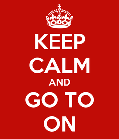 Poster: KEEP CALM AND GO TO ON
