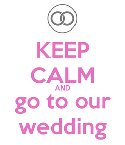 Poster: KEEP CALM AND go to our wedding
