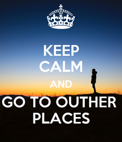Poster: KEEP CALM AND GO TO OUTHER  PLACES