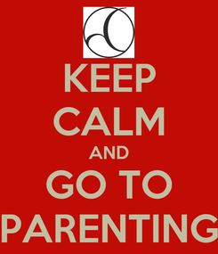 Poster: KEEP CALM AND GO TO PARENTING