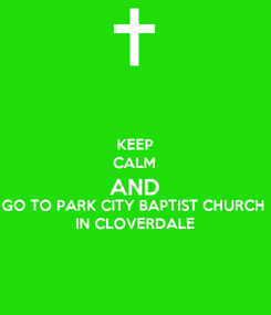 Poster: KEEP CALM AND GO TO PARK CITY BAPTIST CHURCH  IN CLOVERDALE