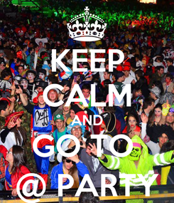 Poster: KEEP CALM AND GO TO  @ PARTY