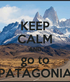 Poster: KEEP CALM AND go to PATAGONIA
