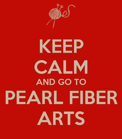 Poster: KEEP CALM AND GO TO PEARL FIBER ARTS
