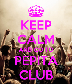 Poster: KEEP CALM AND GO TO PEPITA CLUB