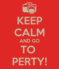 Poster: KEEP CALM AND GO TO  PERTY!