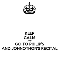 Poster: KEEP CALM AND GO TO PHILIP'S AND JOHNOTHON'S RECITAL