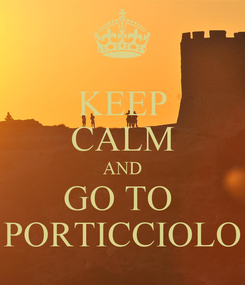 Poster: KEEP CALM AND GO TO  PORTICCIOLO